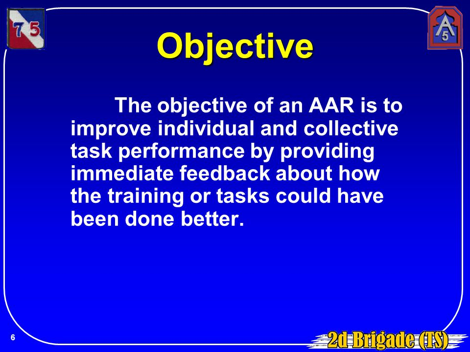 Objective The objective of an AAR is to improve individual and collective task performance by providing immediate feedback about how the training or t
