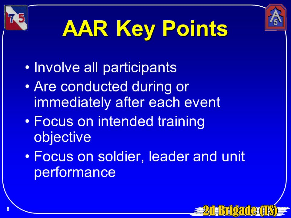 AAR Key Points Involve all participants Are conducted during or immediately after each event Focus on intended training objective Focus on soldier, le