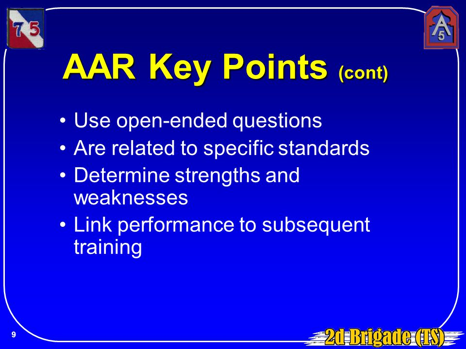 AAR Key Points (cont) Use open-ended questions Are related to specific standards Determine strengths and weaknesses Link performance to subsequent tra