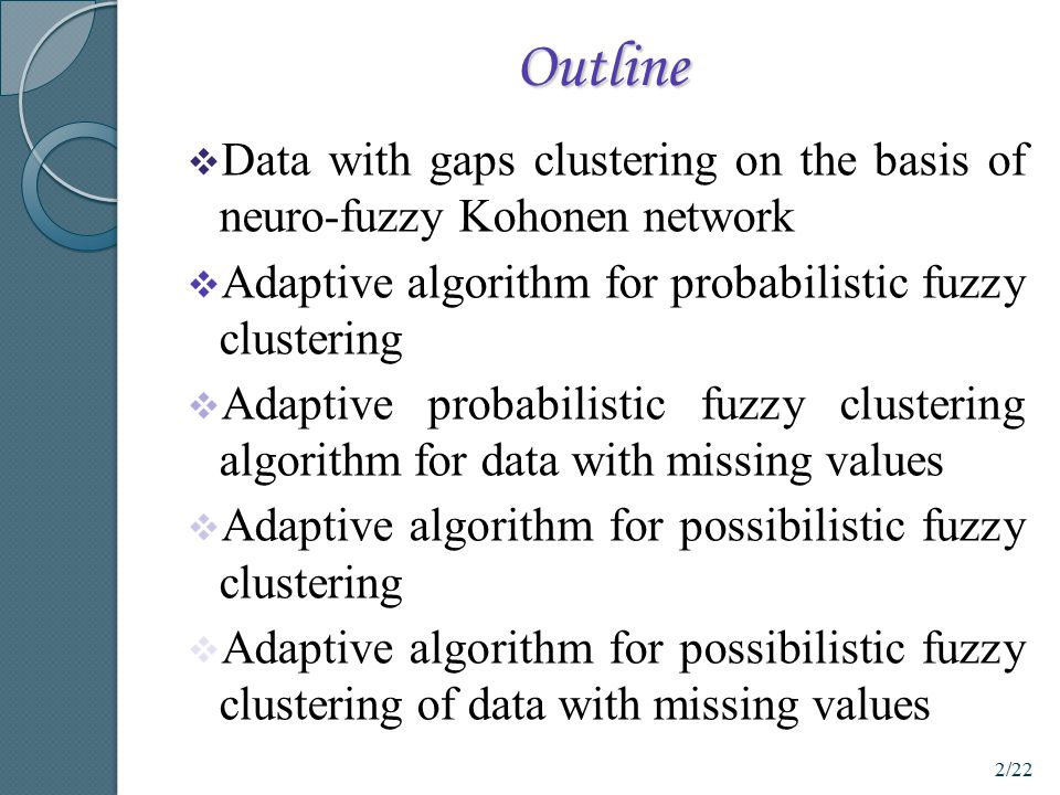 Outline  Data with gaps clustering on the basis of neuro-fuzzy Kohonen network  Adaptive algorithm for probabilistic fuzzy clustering  Adaptive pro