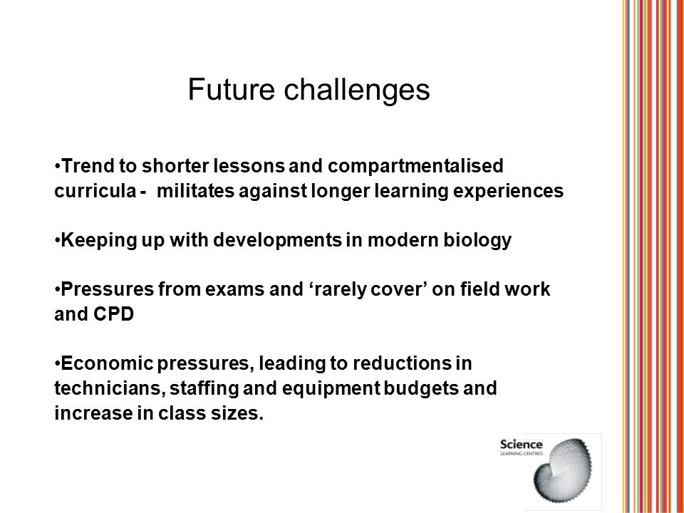 Future challenges Trend to shorter lessons and compartmentalised curricula - militates against longer learning experiences Keeping up with developments in modern biology Pressures from exams and 'rarely cover' on field work and CPD Economic pressures, leading to reductions in technicians, staffing and equipment budgets and increase in class sizes.