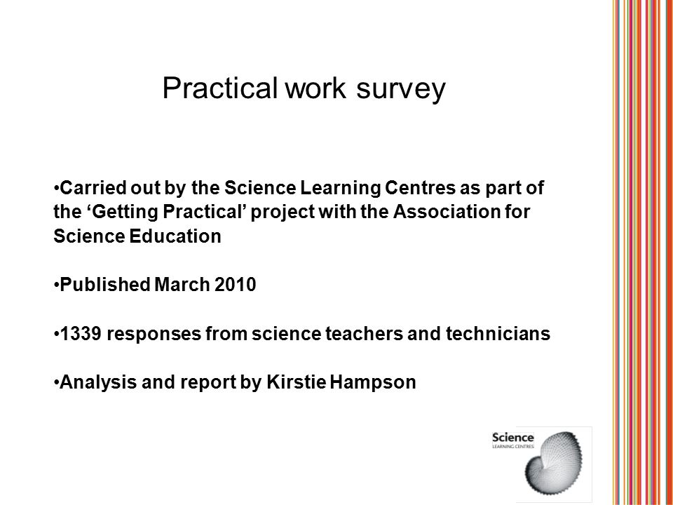Practical work survey Carried out by the Science Learning Centres as part of the 'Getting Practical' project with the Association for Science Education Published March 2010 1339 responses from science teachers and technicians Analysis and report by Kirstie Hampson