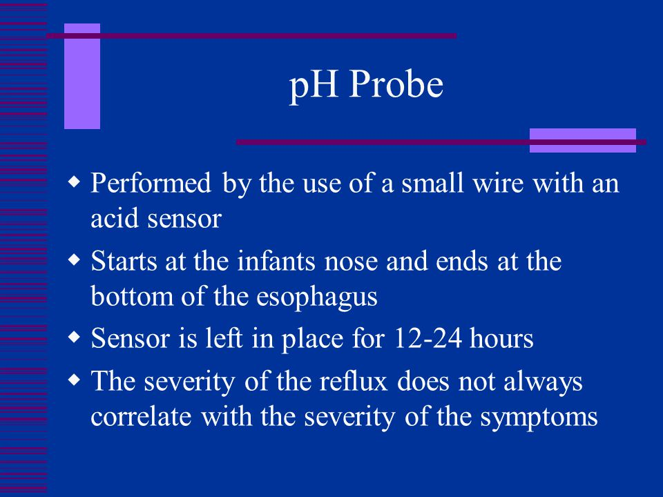 pH Probe  Performed by the use of a small wire with an acid sensor  Starts at the infants nose and ends at the bottom of the esophagus  Sensor is l