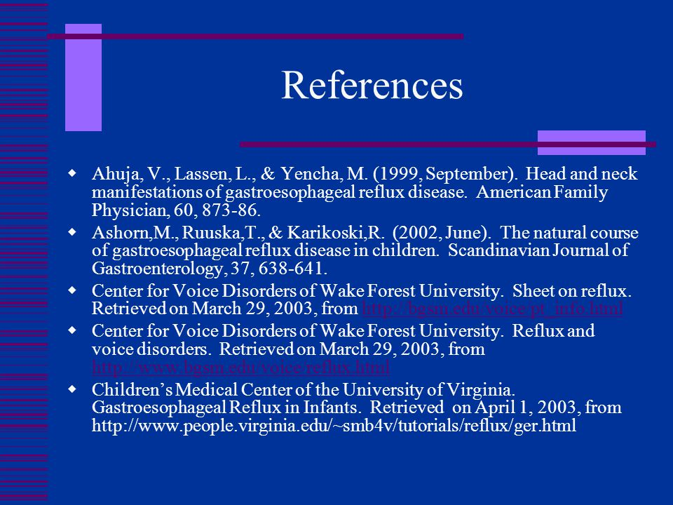 References  Ahuja, V., Lassen, L., & Yencha, M. (1999, September). Head and neck manifestations of gastroesophageal reflux disease. American Family P