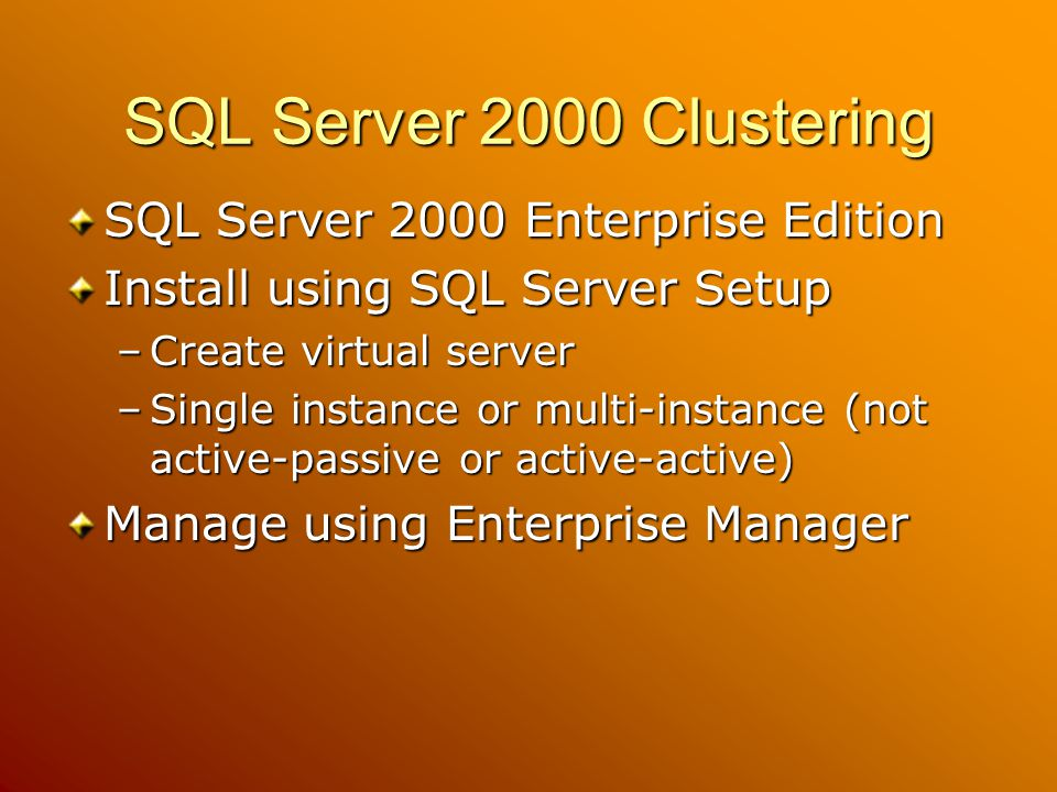 SQL Server 2000 Clustering SQL Server 2000 Enterprise Edition Install using SQL Server Setup –Create virtual server –Single instance or multi-instance (not active-passive or active-active) Manage using Enterprise Manager