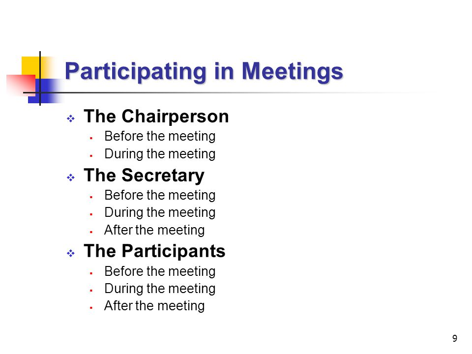 10 Participating in Meetings (cont'd) Each participant has a role to play in a meeting as follows: THE CHAIRPERSON  Beforehand:  Establishing purpose  Deciding if a meeting is necessary  Choosing participants  Preparing agenda  Circulating agenda etc.