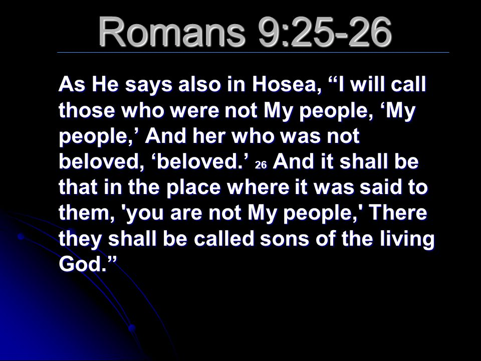 """Romans 9:25-26 As He says also in Hosea, """"I will call those who were not My people, 'My people,' And her who was not beloved, 'beloved.' 26 And it sha"""