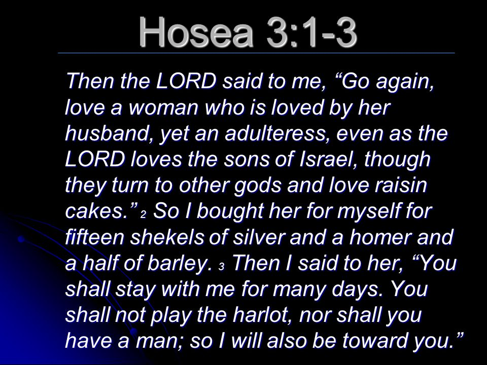 """Hosea 3:1-3 Then the LORD said to me, """"Go again, love a woman who is loved by her husband, yet an adulteress, even as the LORD loves the sons of Israe"""