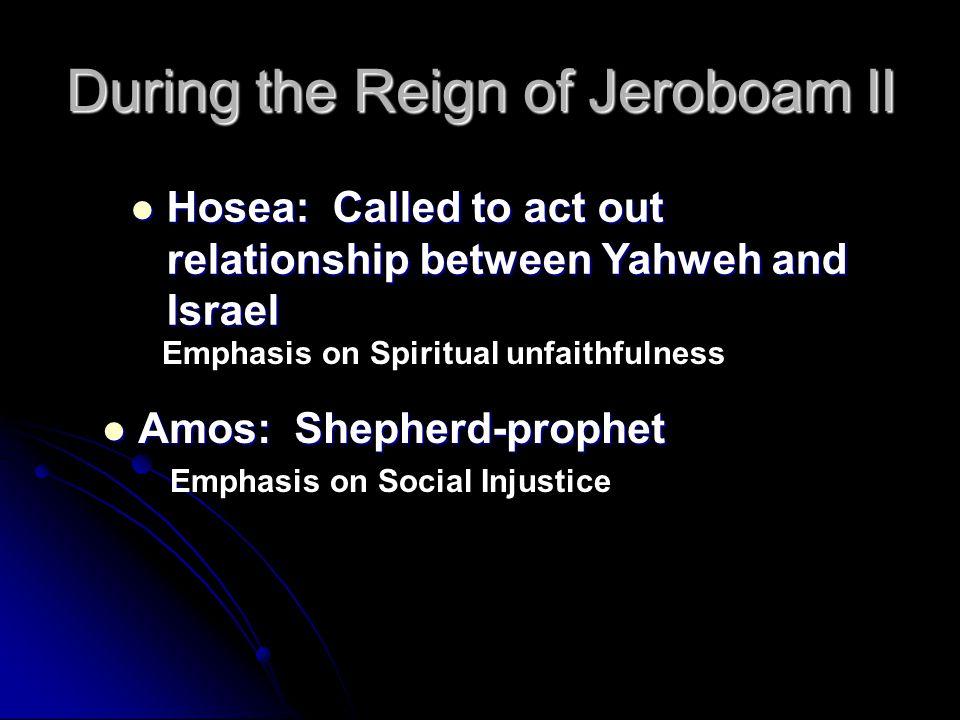 During the Reign of Jeroboam II Amos: Shepherd-prophet Amos: Shepherd-prophet Hosea: Called to act out relationship between Yahweh and Israel Hosea: C