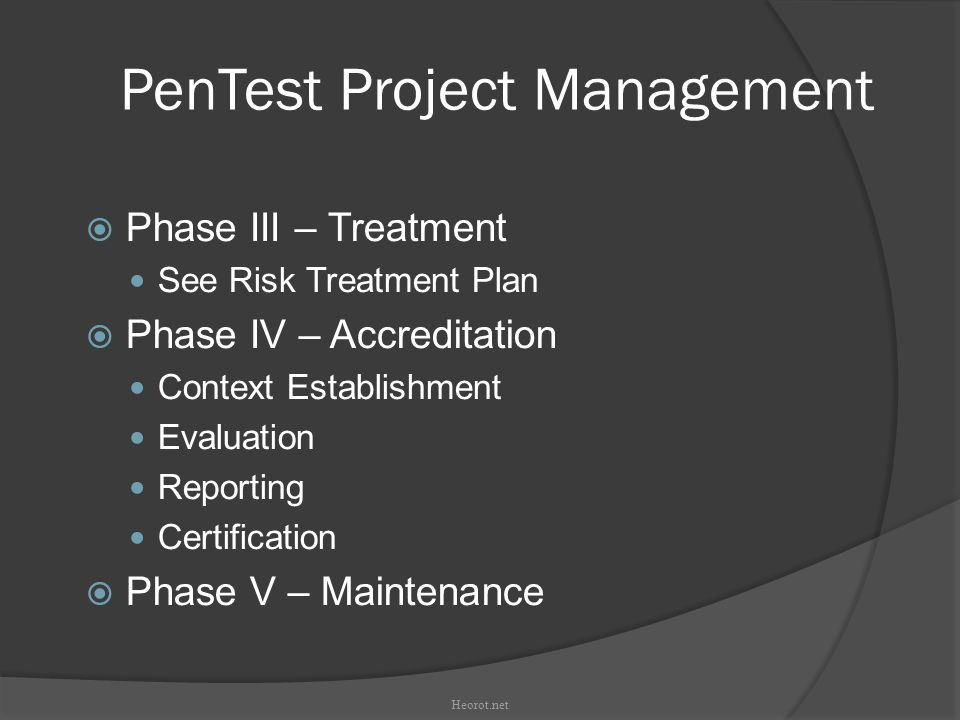 PenTest Project Management  Phase III – Treatment See Risk Treatment Plan  Phase IV – Accreditation Context Establishment Evaluation Reporting Certification  Phase V – Maintenance Heorot.net