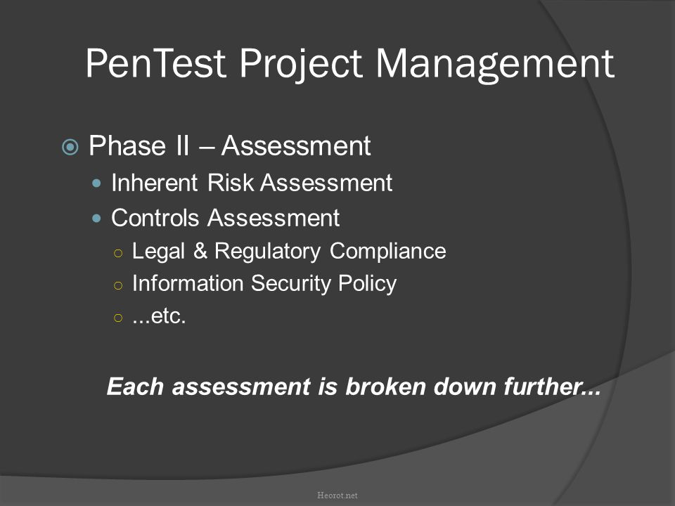 PenTest Project Management  Phase II – Assessment Inherent Risk Assessment Controls Assessment ○ Legal & Regulatory Compliance ○ Information Security Policy ○...etc.