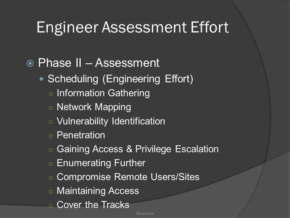 Engineer Assessment Effort  Phase II – Assessment Scheduling (Engineering Effort)‏ ○ Information Gathering ○ Network Mapping ○ Vulnerability Identification ○ Penetration ○ Gaining Access & Privilege Escalation ○ Enumerating Further ○ Compromise Remote Users/Sites ○ Maintaining Access ○ Cover the Tracks Heorot.net