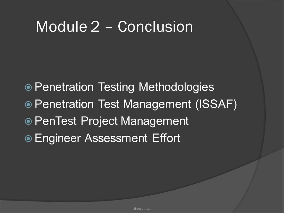 Module 2 – Conclusion  Penetration Testing Methodologies  Penetration Test Management (ISSAF)‏  PenTest Project Management  Engineer Assessment Effort Heorot.net