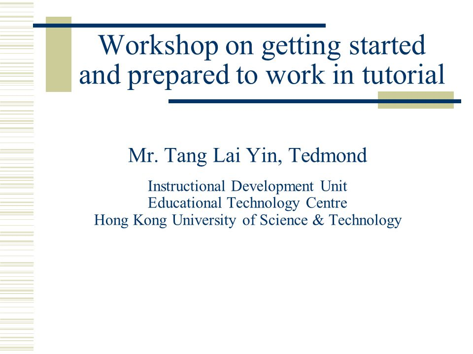 Workshop on getting started and prepared to work in tutorial Mr. Tang Lai Yin, Tedmond Instructional Development Unit Educational Technology Centre Ho