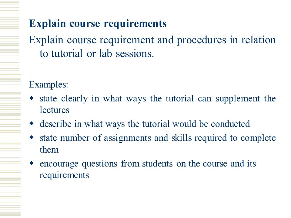 Explain course requirements Explain course requirement and procedures in relation to tutorial or lab sessions.