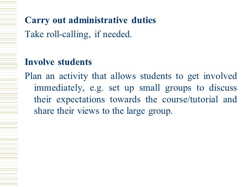 Carry out administrative duties Take roll-calling, if needed. Involve students Plan an activity that allows students to get involved immediately, e.g.