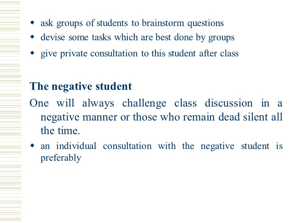 ask groups of students to brainstorm questions  devise some tasks which are best done by groups  give private consultation to this student after c