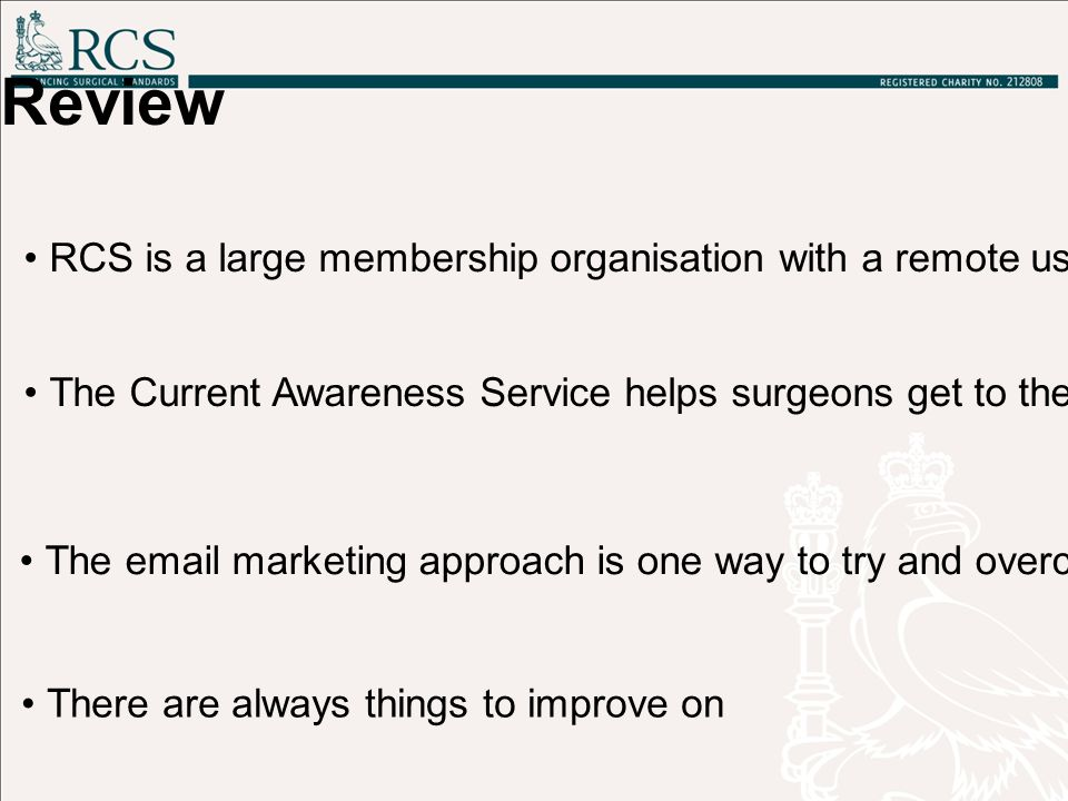 Review RCS is a large membership organisation with a remote user-base with specific information needs The Current Awareness Service helps surgeons get to the information they need in a quick and efficient way The email marketing approach is one way to try and overcome some challenges There are always things to improve on