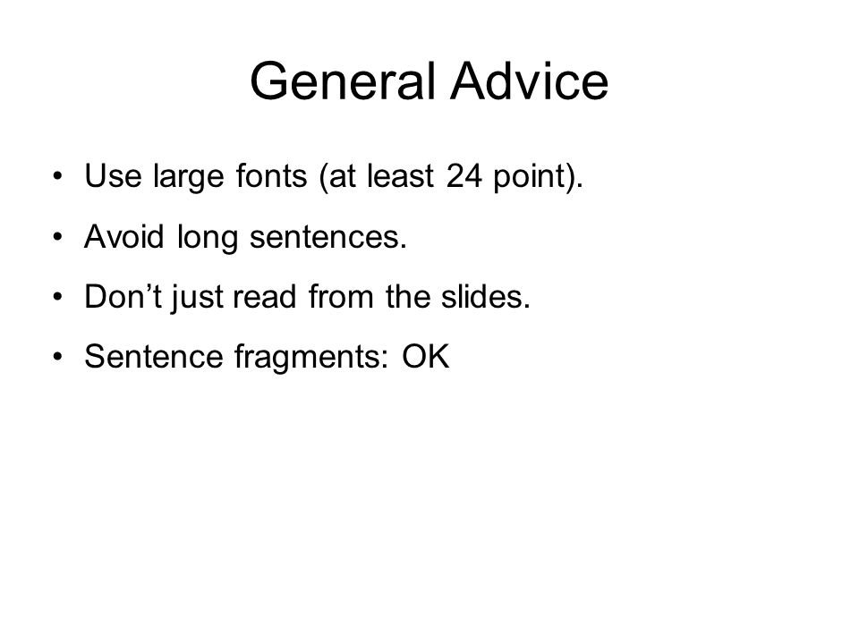 General Advice Use large fonts (at least 24 point). Avoid long sentences. Don't just read from the slides. Sentence fragments: OK