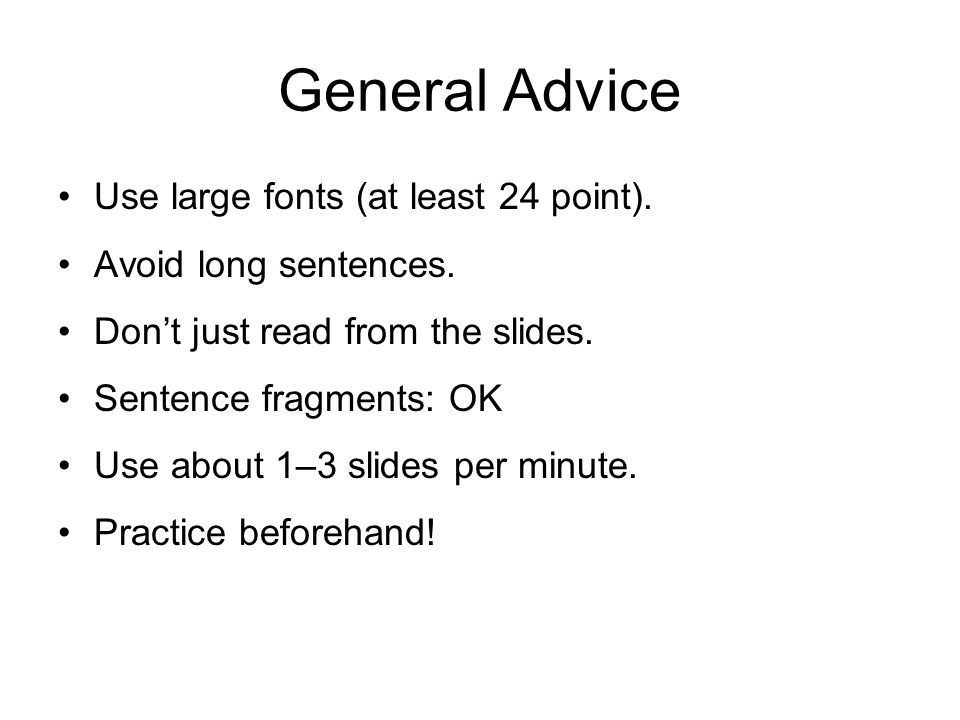 General Advice Use large fonts (at least 24 point). Avoid long sentences. Don't just read from the slides. Sentence fragments: OK Use about 1–3 slides