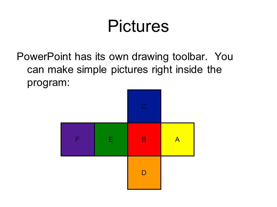 Pictures PowerPoint has its own drawing toolbar. You can make simple pictures right inside the program: AB C D EF