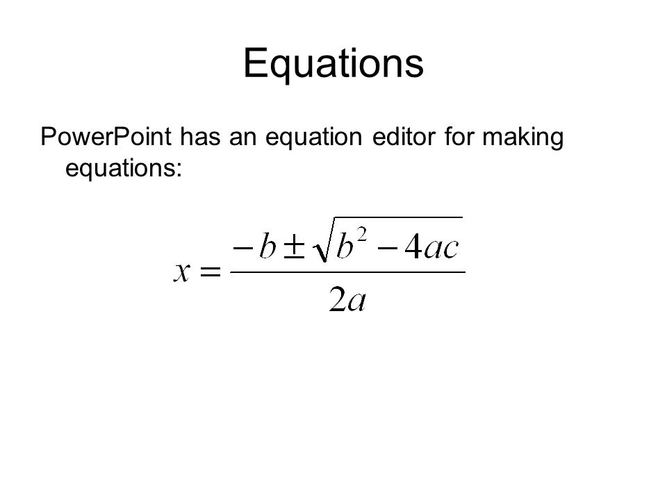 Equations PowerPoint has an equation editor for making equations: