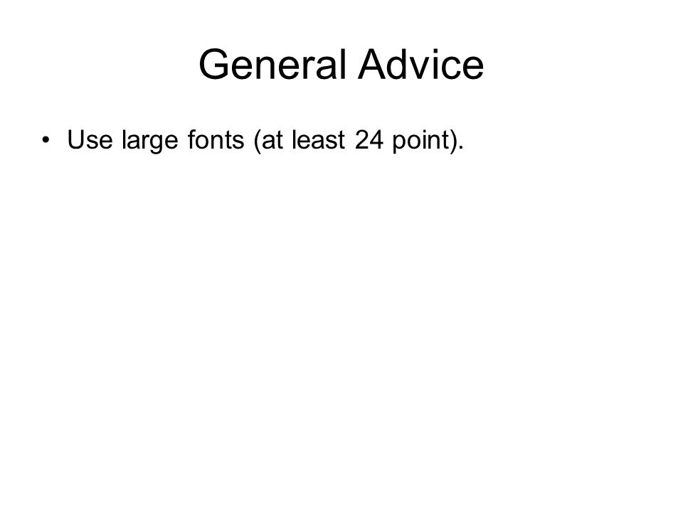 General Advice Use large fonts (at least 24 point).