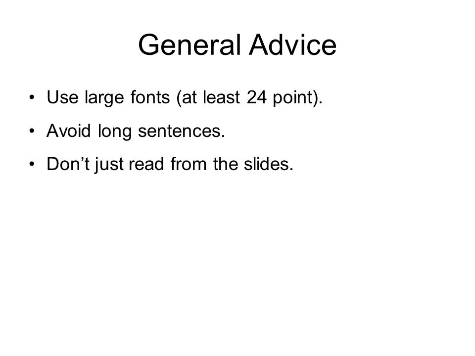 General Advice Use large fonts (at least 24 point). Avoid long sentences. Don't just read from the slides.