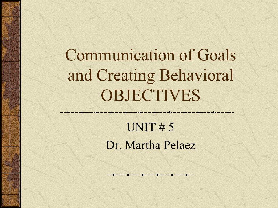 Communication of Goals and Creating Behavioral OBJECTIVES UNIT # 5 Dr. Martha Pelaez