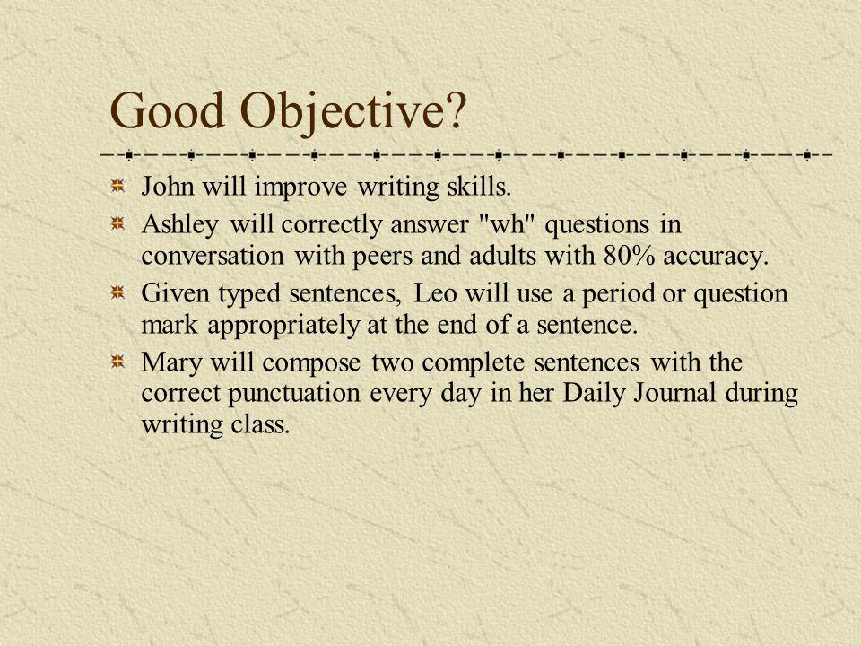 Good Objective. John will improve writing skills.