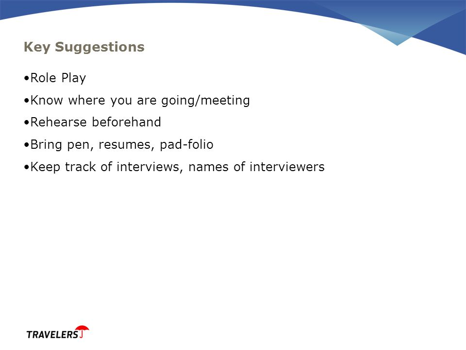 Key Suggestions Role Play Know where you are going/meeting Rehearse beforehand Bring pen, resumes, pad-folio Keep track of interviews, names of interviewers
