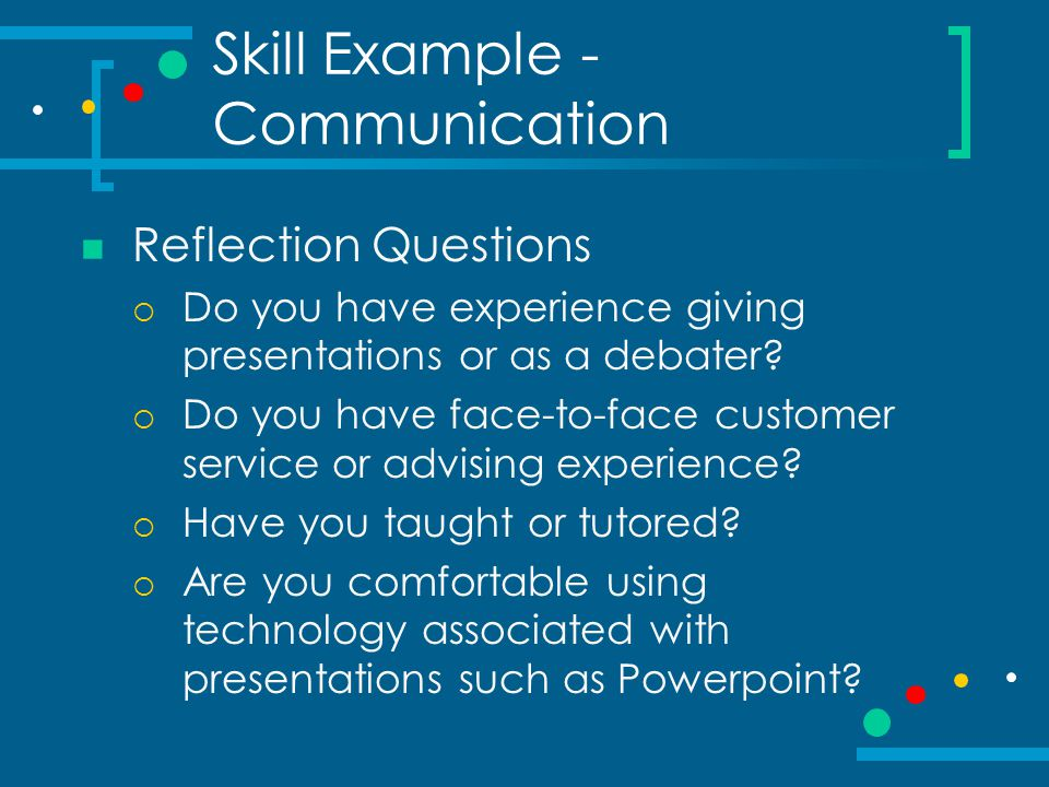 Skill Example - Communication Reflection Questions  Do you have experience giving presentations or as a debater?  Do you have face-to-face customer