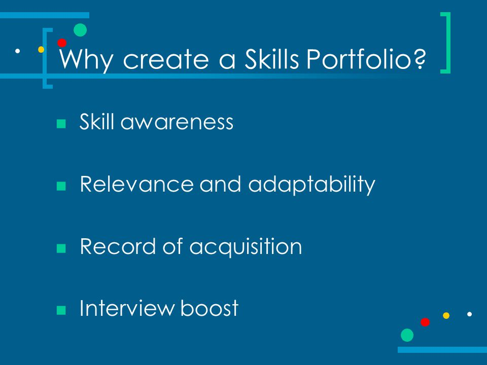 Why create a Skills Portfolio? Skill awareness Relevance and adaptability Record of acquisition Interview boost