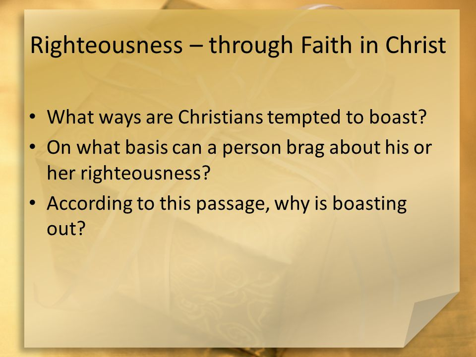 Righteousness – through Faith in Christ What ways are Christians tempted to boast.