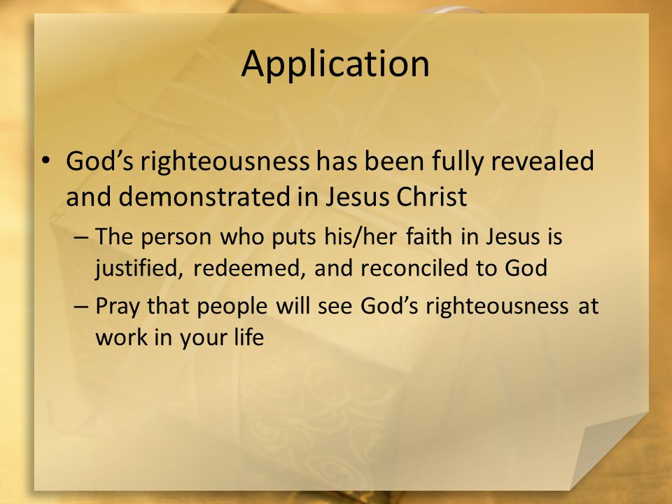 Application God's righteousness has been fully revealed and demonstrated in Jesus Christ – The person who puts his/her faith in Jesus is justified, redeemed, and reconciled to God – Pray that people will see God's righteousness at work in your life