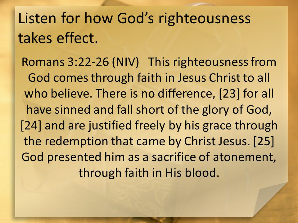 Listen for how God's righteousness takes effect. Romans 3:22-26 (NIV) This righteousness from God comes through faith in Jesus Christ to all who belie
