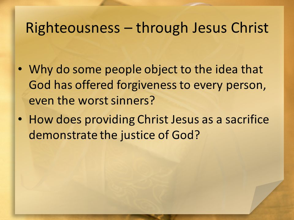 Righteousness – through Jesus Christ Why do some people object to the idea that God has offered forgiveness to every person, even the worst sinners.