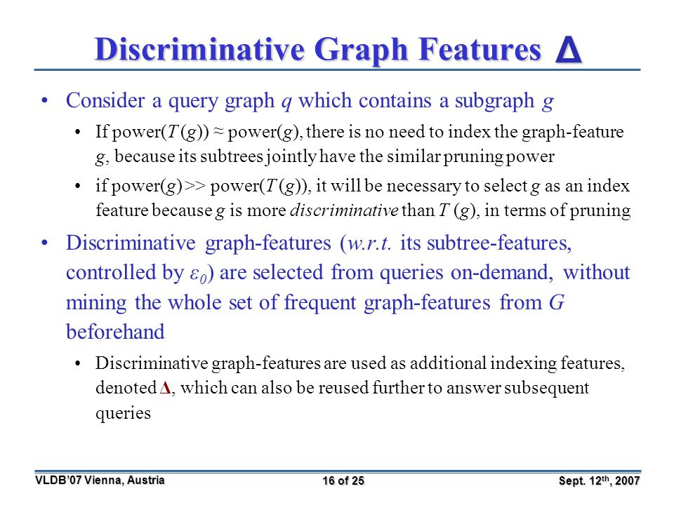 Sept. 12 th, 2007 VLDB'07 Vienna, Austria 16 of 25 Discriminative Graph Features Consider a query graph q which contains a subgraph g If power(T (g))