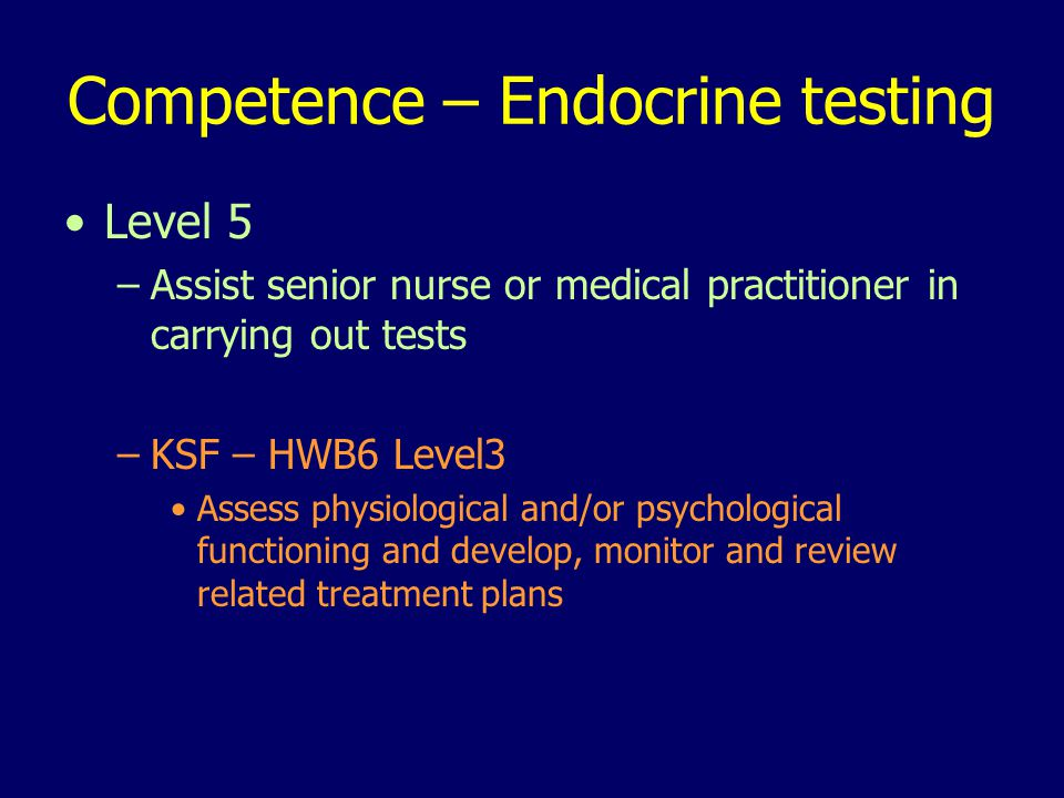 Competence – Endocrine testing Level 5 –Assist senior nurse or medical practitioner in carrying out tests –KSF – HWB6 Level3 Assess physiological and/or psychological functioning and develop, monitor and review related treatment plans