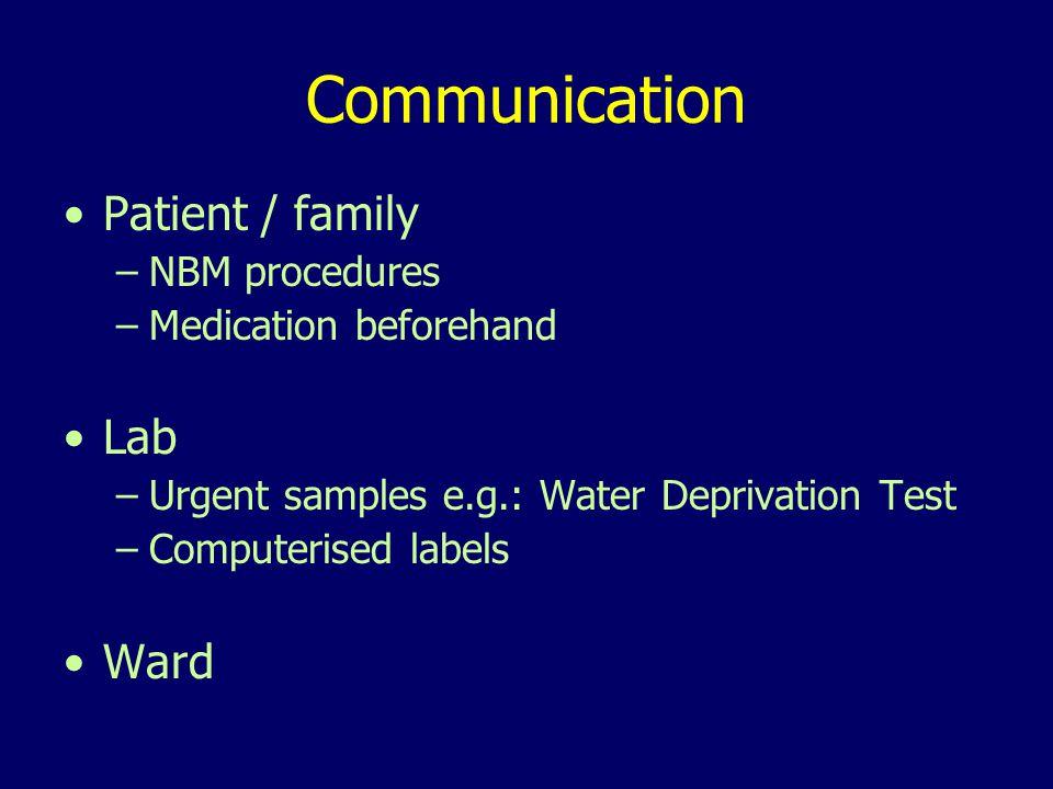 Communication Patient / family –NBM procedures –Medication beforehand Lab –Urgent samples e.g.: Water Deprivation Test –Computerised labels Ward