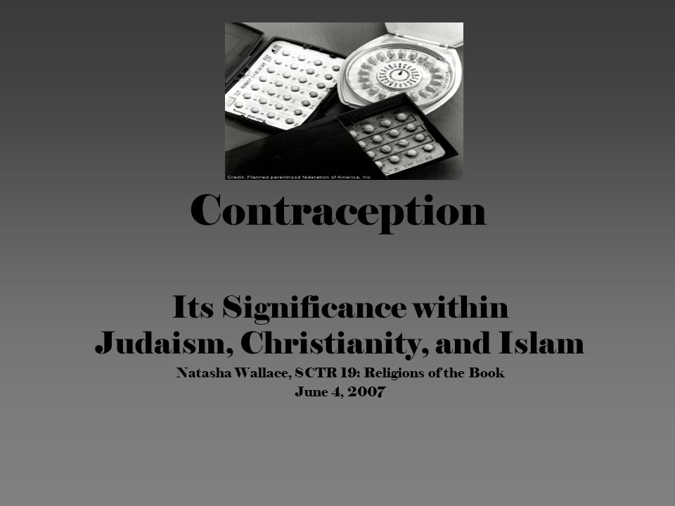 Contraception Its Significance within Judaism, Christianity, and Islam Natasha Wallace, SCTR 19: Religions of the Book June 4, 2007