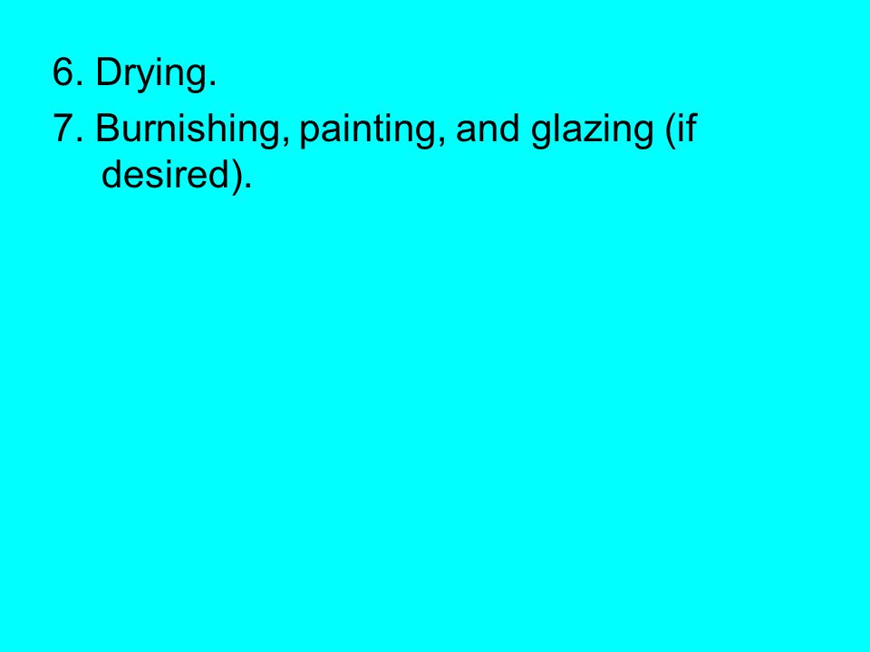 6. Drying. 7. Burnishing, painting, and glazing (if desired).