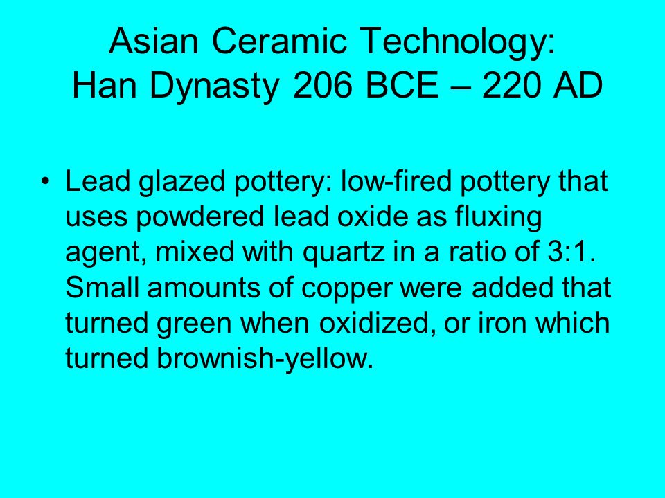 Asian Ceramic Technology: Han Dynasty 206 BCE – 220 AD Lead glazed pottery: low-fired pottery that uses powdered lead oxide as fluxing agent, mixed with quartz in a ratio of 3:1.