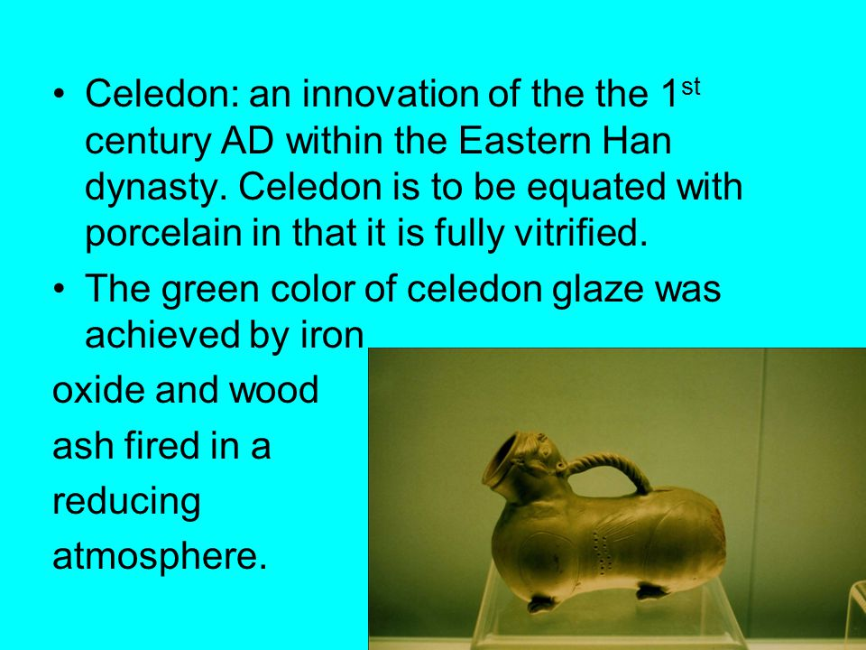 Celedon: an innovation of the the 1 st century AD within the Eastern Han dynasty. Celedon is to be equated with porcelain in that it is fully vitrifie