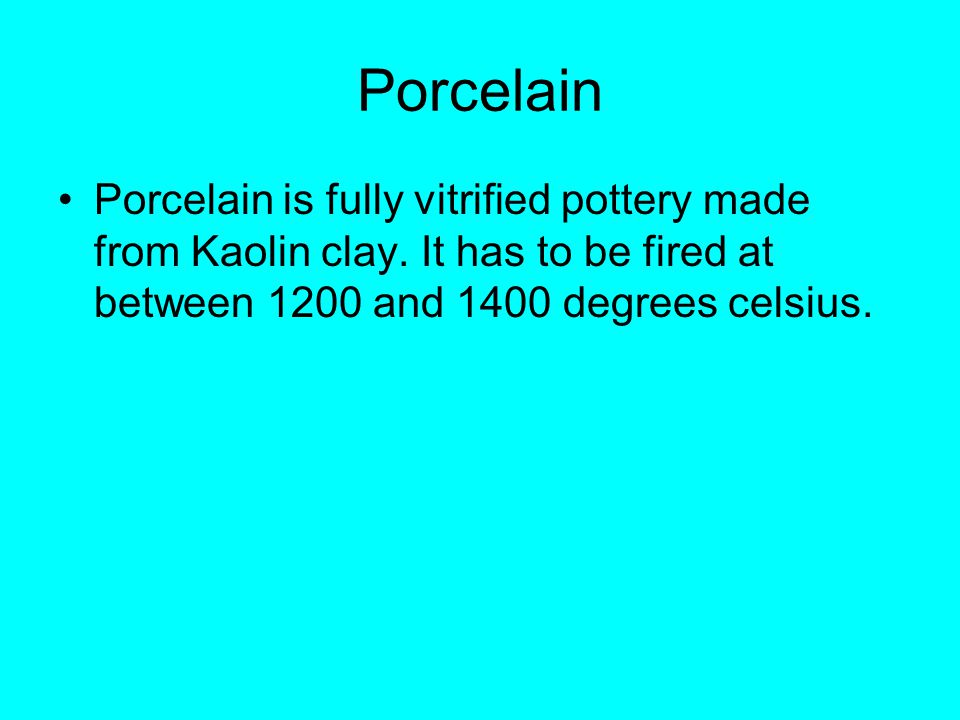 Porcelain Porcelain is fully vitrified pottery made from Kaolin clay.