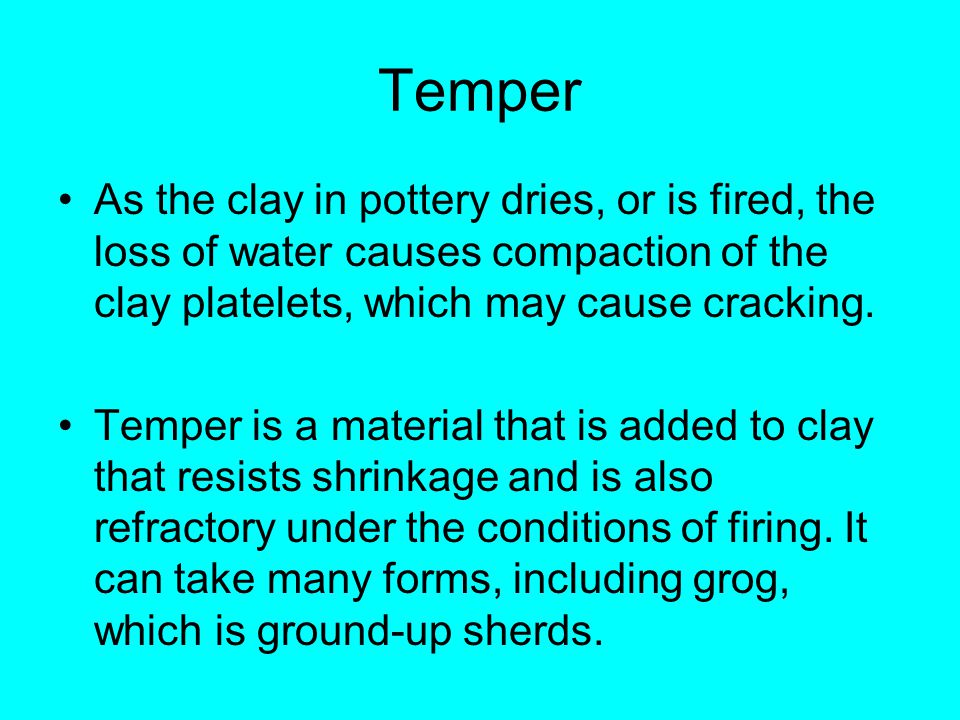 Temper As the clay in pottery dries, or is fired, the loss of water causes compaction of the clay platelets, which may cause cracking. Temper is a mat