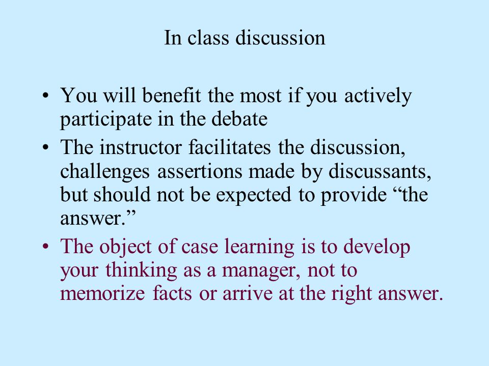 In class discussion You will benefit the most if you actively participate in the debate The instructor facilitates the discussion, challenges assertions made by discussants, but should not be expected to provide the answer. The object of case learning is to develop your thinking as a manager, not to memorize facts or arrive at the right answer.