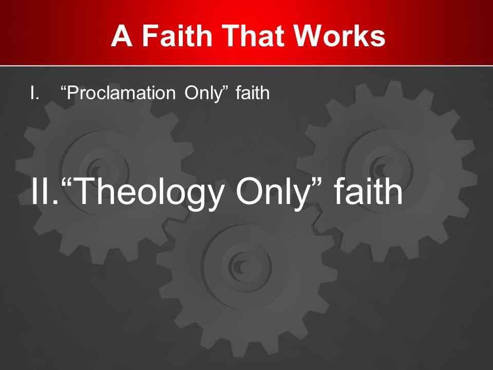 A Faith That Works I. Proclamation Only faith II. Theology Only faith