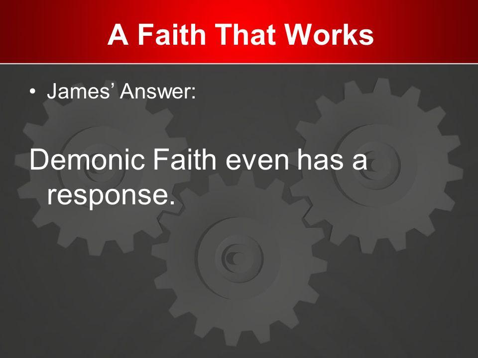 A Faith That Works James' Answer: Demonic Faith even has a response.