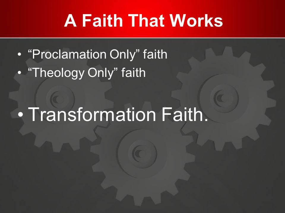 """A Faith That Works """"Proclamation Only"""" faith """"Theology Only"""" faith Transformation Faith."""